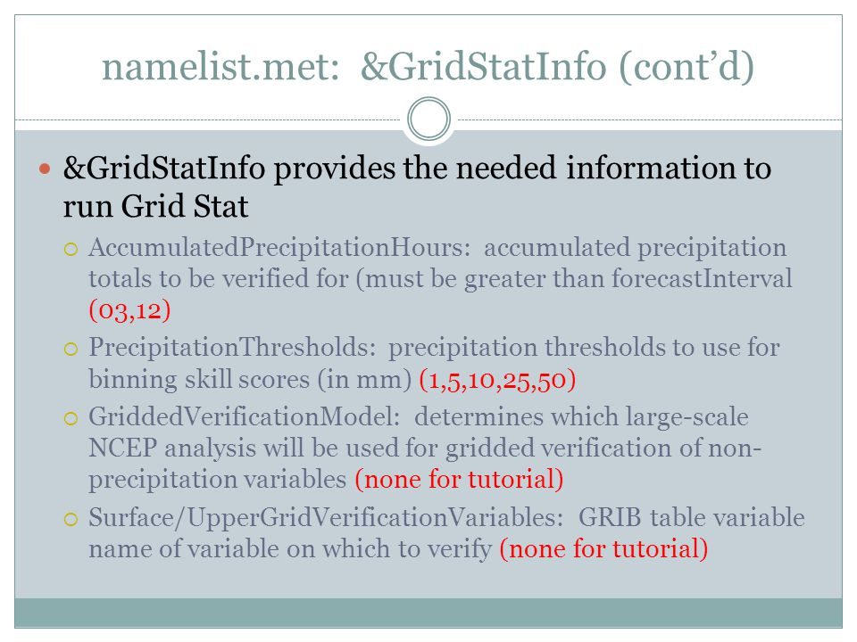namelist.met: &GridStatInfo (contd) &GridStatInfo provides the needed information to run Grid Stat AccumulatedPrecipitationHours: accumulated precipitation totals to be verified for (must be greater than forecastInterval (03,12) PrecipitationThresholds: precipitation thresholds to use for binning skill scores (in mm) (1,5,10,25,50) GriddedVerificationModel: determines which large-scale NCEP analysis will be used for gridded verification of non- precipitation variables (none for tutorial) Surface/UpperGridVerificationVariables: GRIB table variable name of variable on which to verify (none for tutorial)