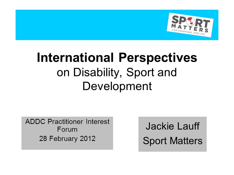 International Perspectives on Disability, Sport and Development Jackie Lauff Sport Matters ADDC Practitioner Interest Forum 28 February 2012 Jackie Lauff Sport Matters