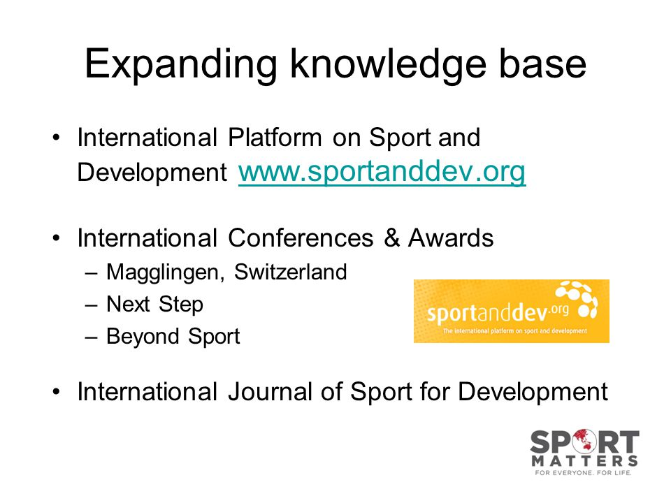 Expanding knowledge base International Platform on Sport and Development www.sportanddev.org www.sportanddev.org International Conferences & Awards –Magglingen, Switzerland –Next Step –Beyond Sport International Journal of Sport for Development