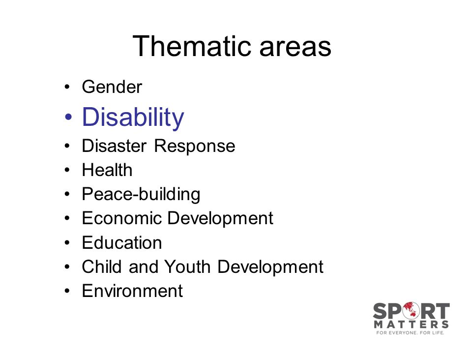 Thematic areas Gender Disability Disaster Response Health Peace-building Economic Development Education Child and Youth Development Environment