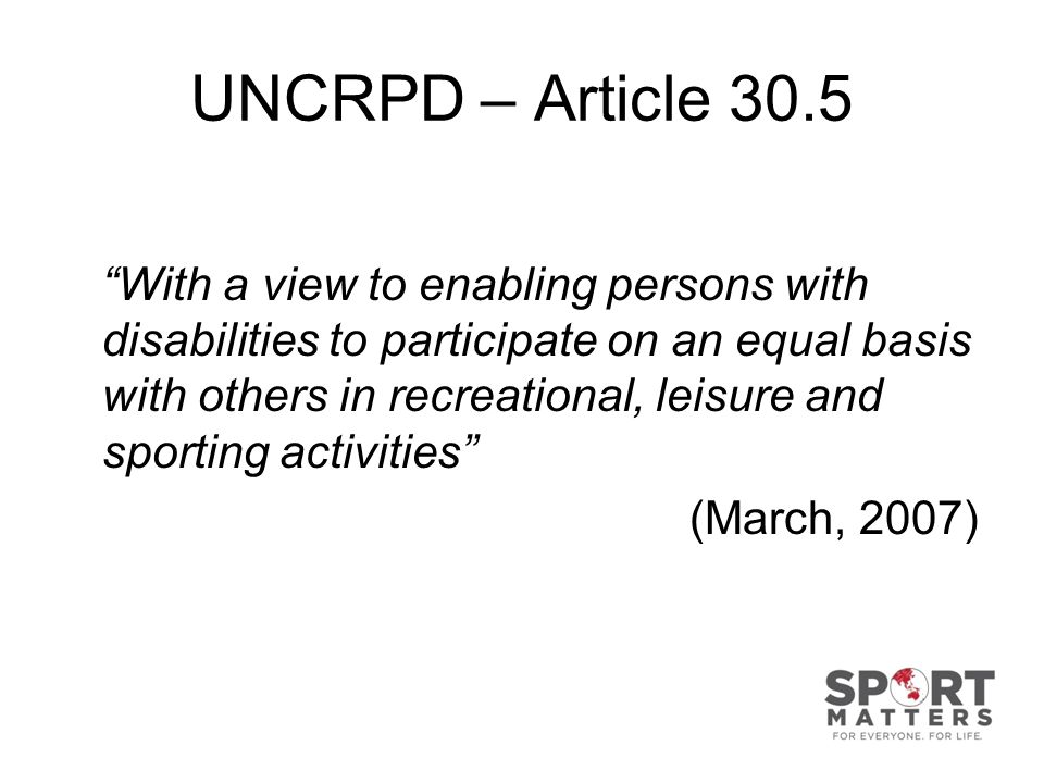 UNCRPD – Article 30.5 With a view to enabling persons with disabilities to participate on an equal basis with others in recreational, leisure and sporting activities (March, 2007)
