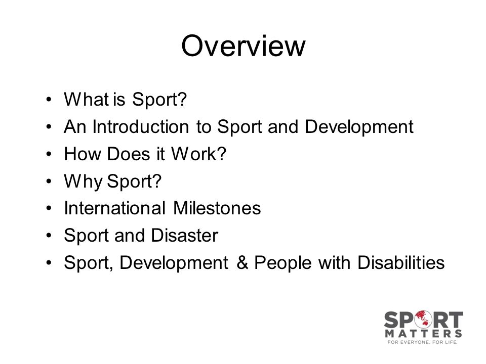 Overview What is Sport? An Introduction to Sport and Development How Does it Work? Why Sport? International Milestones Sport and Disaster Sport, Devel