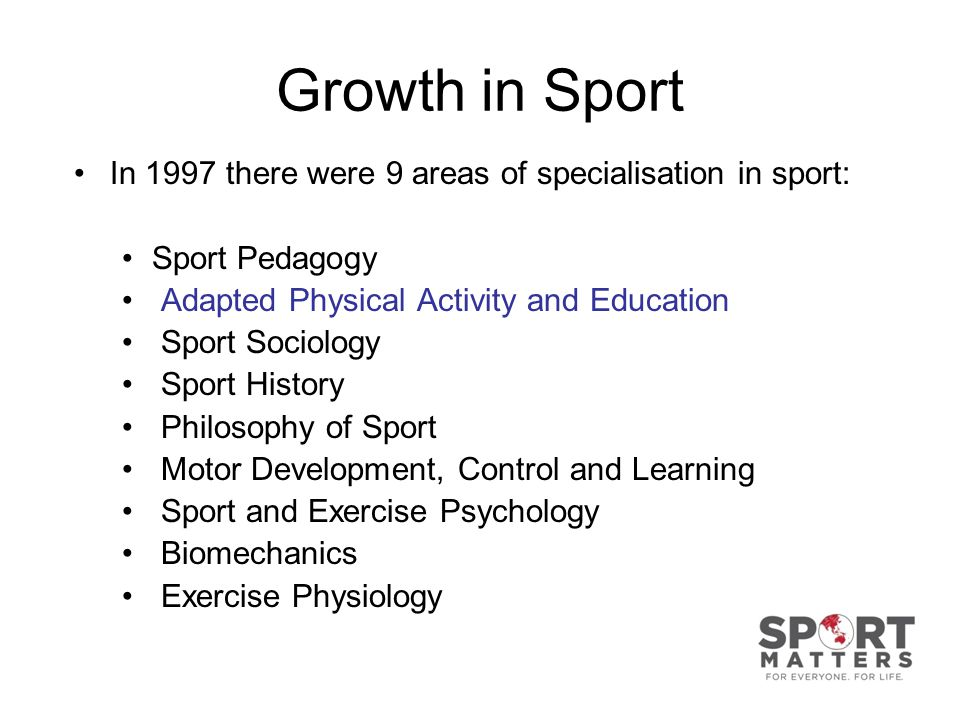 Growth in Sport In 1997 there were 9 areas of specialisation in sport: Sport Pedagogy Adapted Physical Activity and Education Sport Sociology Sport History Philosophy of Sport Motor Development, Control and Learning Sport and Exercise Psychology Biomechanics Exercise Physiology
