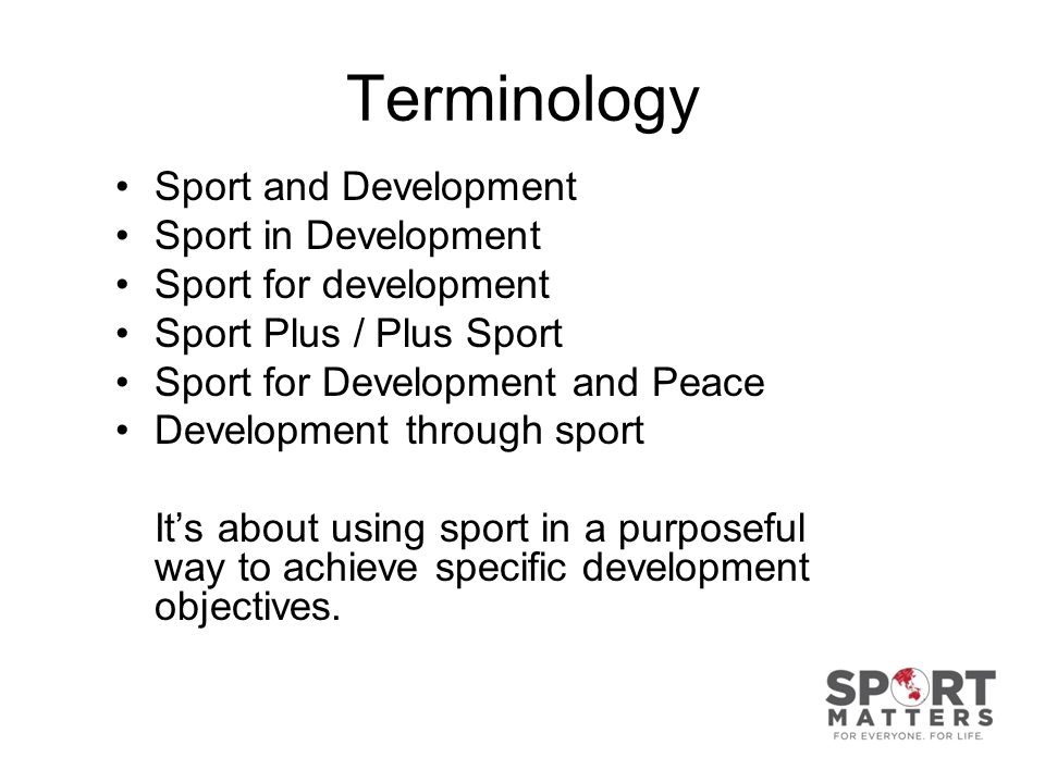 Terminology Sport and Development Sport in Development Sport for development Sport Plus / Plus Sport Sport for Development and Peace Development through sport Its about using sport in a purposeful way to achieve specific development objectives.