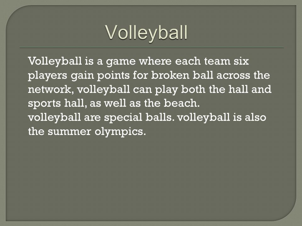 Volleyball is a game where each team six players gain points for broken ball across the network, volleyball can play both the hall and sports hall, as well as the beach.