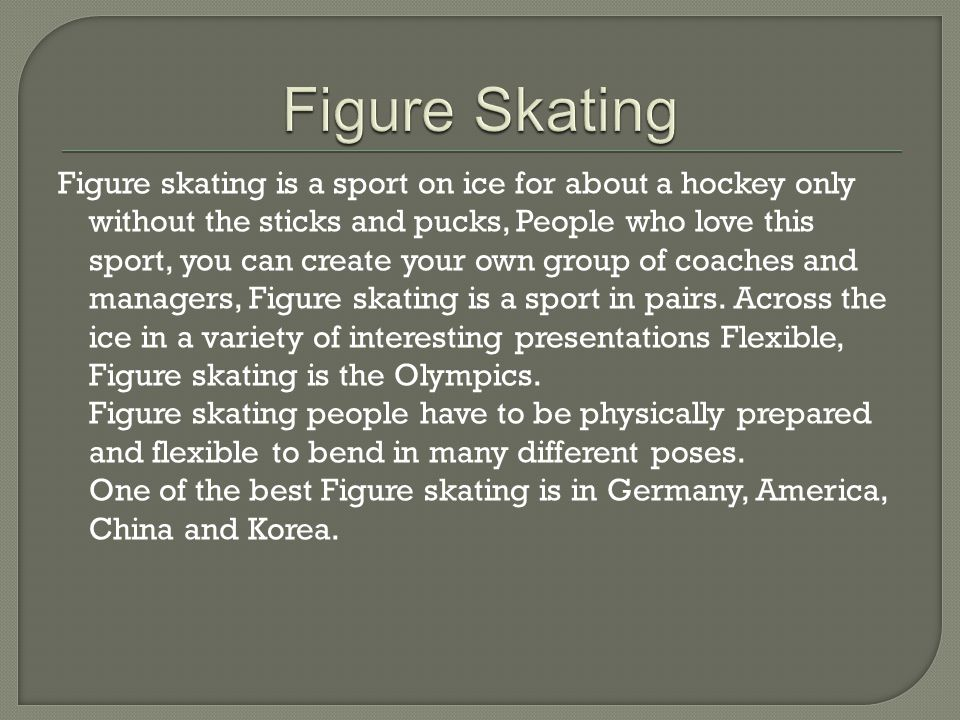 Figure skating is a sport on ice for about a hockey only without the sticks and pucks, People who love this sport, you can create your own group of coaches and managers, Figure skating is a sport in pairs.