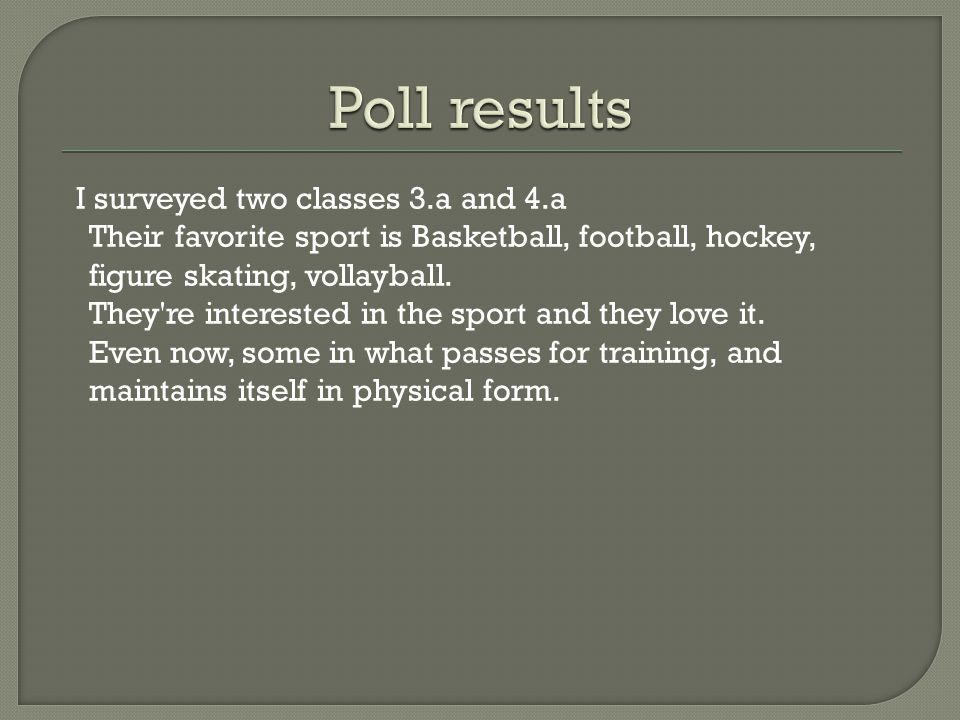 I surveyed two classes 3.a and 4.a Their favorite sport is Basketball, football, hockey, figure skating, vollayball.