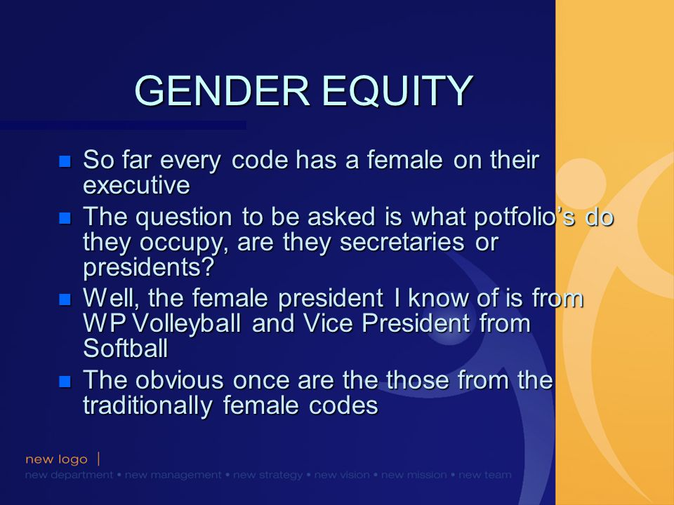 GENDER EQUITY n So far every code has a female on their executive n The question to be asked is what potfolios do they occupy, are they secretaries or presidents.