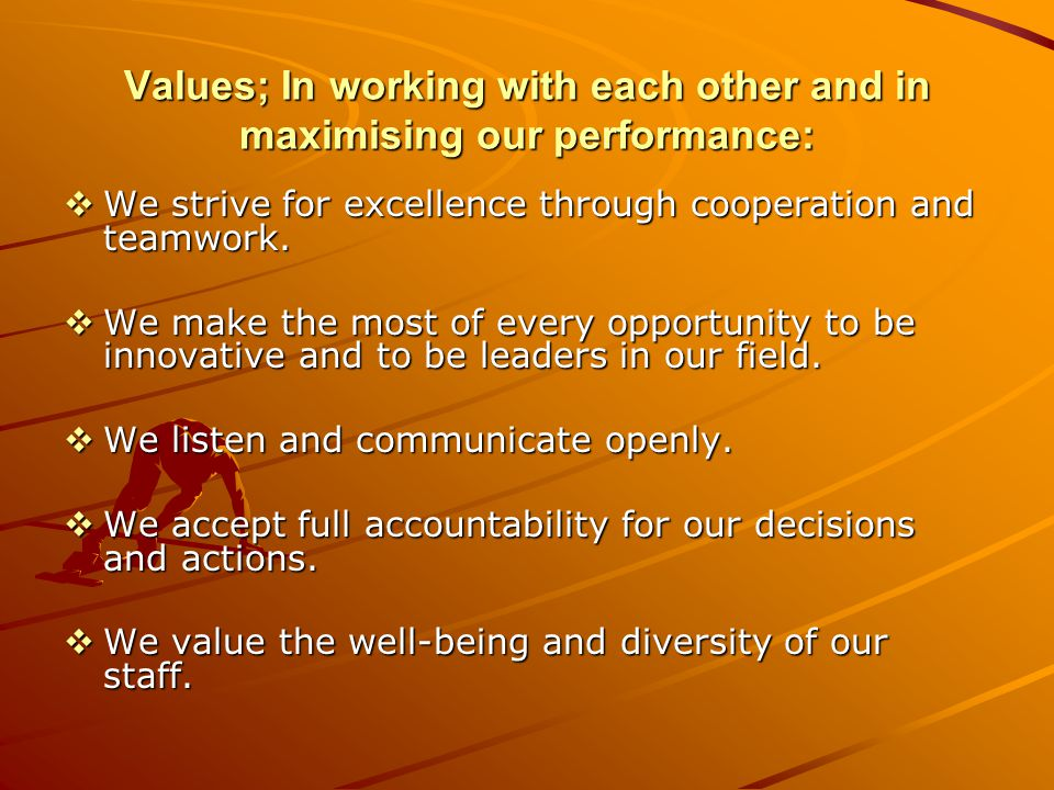 Values; In working with each other and in maximising our performance: We strive for excellence through cooperation and teamwork.