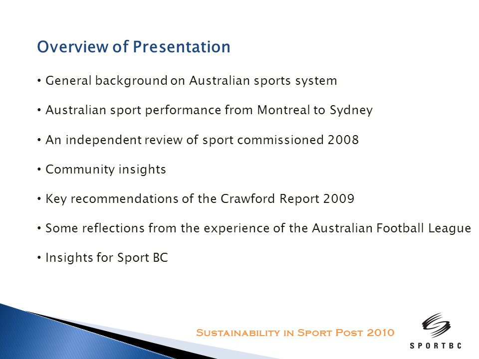 Overview of Presentation General background on Australian sports system Australian sport performance from Montreal to Sydney An independent review of sport commissioned 2008 Community insights Key recommendations of the Crawford Report 2009 Some reflections from the experience of the Australian Football League Insights for Sport BC Sustainability in Sport Post 2010