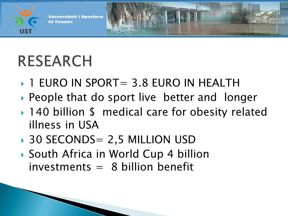 1 EURO IN SPORT= 3.8 EURO IN HEALTH People that do sport live better and longer 140 billion $ medical care for obesity related illness in USA 30 SECONDS= 2,5 MILLION USD South Africa in World Cup 4 billion investments = 8 billion benefit