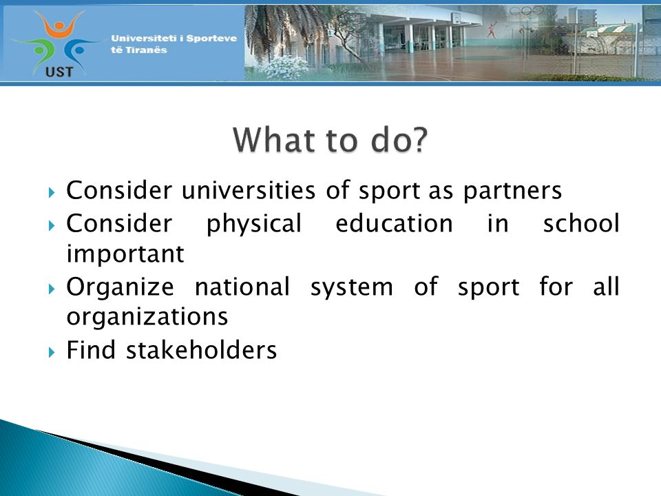 Consider universities of sport as partners Consider physical education in school important Organize national system of sport for all organizations Find stakeholders