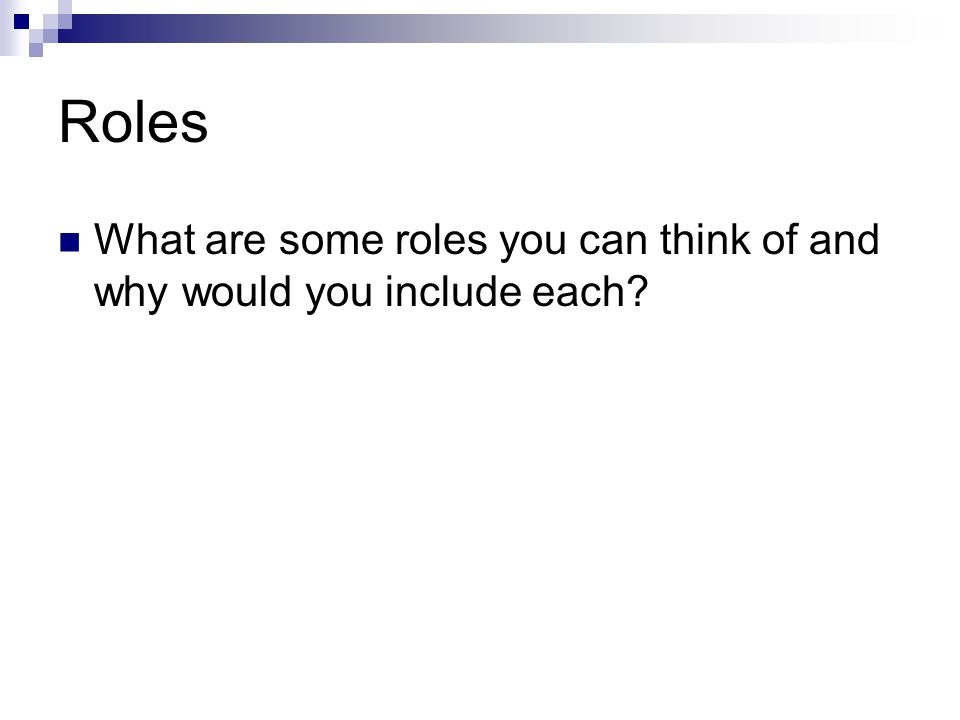 Roles What are some roles you can think of and why would you include each?
