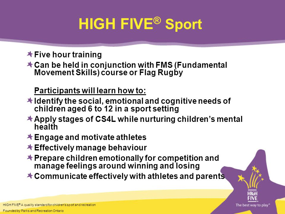 HIGH FIVE ® A quality standard for childrens sport and recreation Founded by Parks and Recreation Ontario HIGH FIVE ® Sport Five hour training Can be held in conjunction with FMS (Fundamental Movement Skills) course or Flag Rugby Participants will learn how to: Identify the social, emotional and cognitive needs of children aged 6 to 12 in a sport setting Apply stages of CS4L while nurturing childrens mental health Engage and motivate athletes Effectively manage behaviour Prepare children emotionally for competition and manage feelings around winning and losing Communicate effectively with athletes and parents