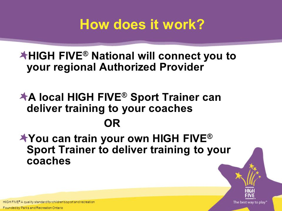 HIGH FIVE ® A quality standard for childrens sport and recreation Founded by Parks and Recreation Ontario How does it work.