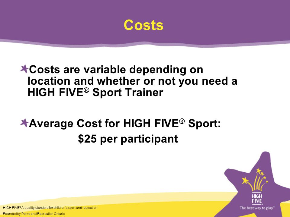 HIGH FIVE ® A quality standard for childrens sport and recreation Founded by Parks and Recreation Ontario Costs Costs are variable depending on location and whether or not you need a HIGH FIVE ® Sport Trainer Average Cost for HIGH FIVE ® Sport: $25 per participant
