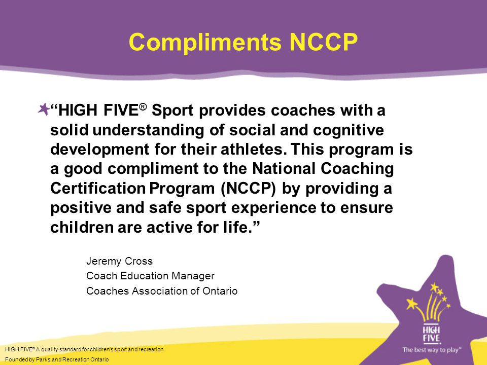 HIGH FIVE ® A quality standard for childrens sport and recreation Founded by Parks and Recreation Ontario Compliments NCCP HIGH FIVE ® Sport provides coaches with a solid understanding of social and cognitive development for their athletes.