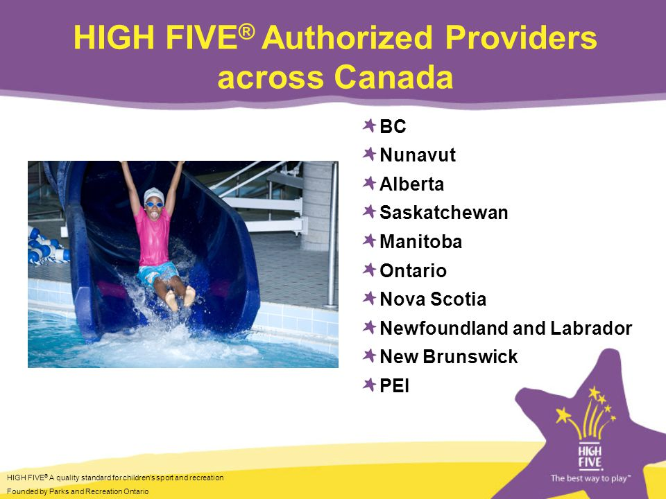 HIGH FIVE ® A quality standard for childrens sport and recreation Founded by Parks and Recreation Ontario HIGH FIVE ® Authorized Providers across Canada BC Nunavut Alberta Saskatchewan Manitoba Ontario Nova Scotia Newfoundland and Labrador New Brunswick PEI