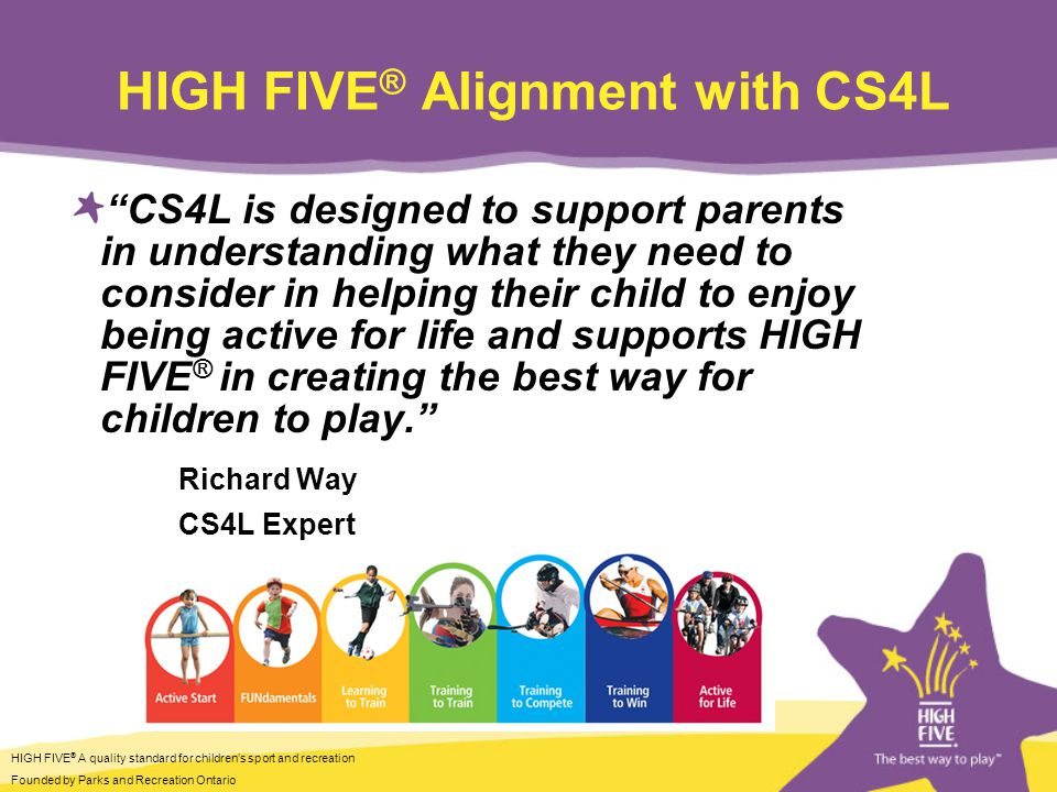 HIGH FIVE ® A quality standard for childrens sport and recreation Founded by Parks and Recreation Ontario HIGH FIVE ® Alignment with CS4L CS4L is designed to support parents in understanding what they need to consider in helping their child to enjoy being active for life and supports HIGH FIVE ® in creating the best way for children to play.