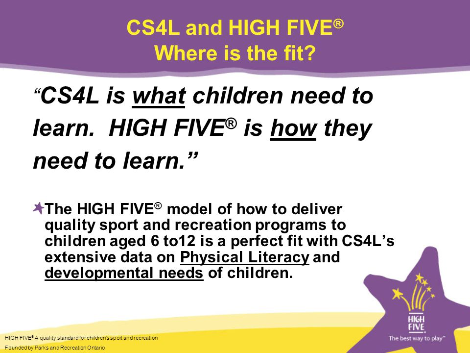 HIGH FIVE ® A quality standard for childrens sport and recreation Founded by Parks and Recreation Ontario CS4L and HIGH FIVE ® Where is the fit.