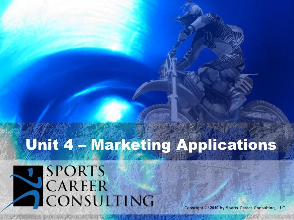 Marketing Applications UNIT 4 OBJECTIVES 1)Explain the marketing concept 2)Identify the components of the marketing mix 3)Understand the target market 4)Identify the five bases of segmentation 5) Illustrate the concept of positioning Copyright © 2010 by Sports Career Consulting, LLC
