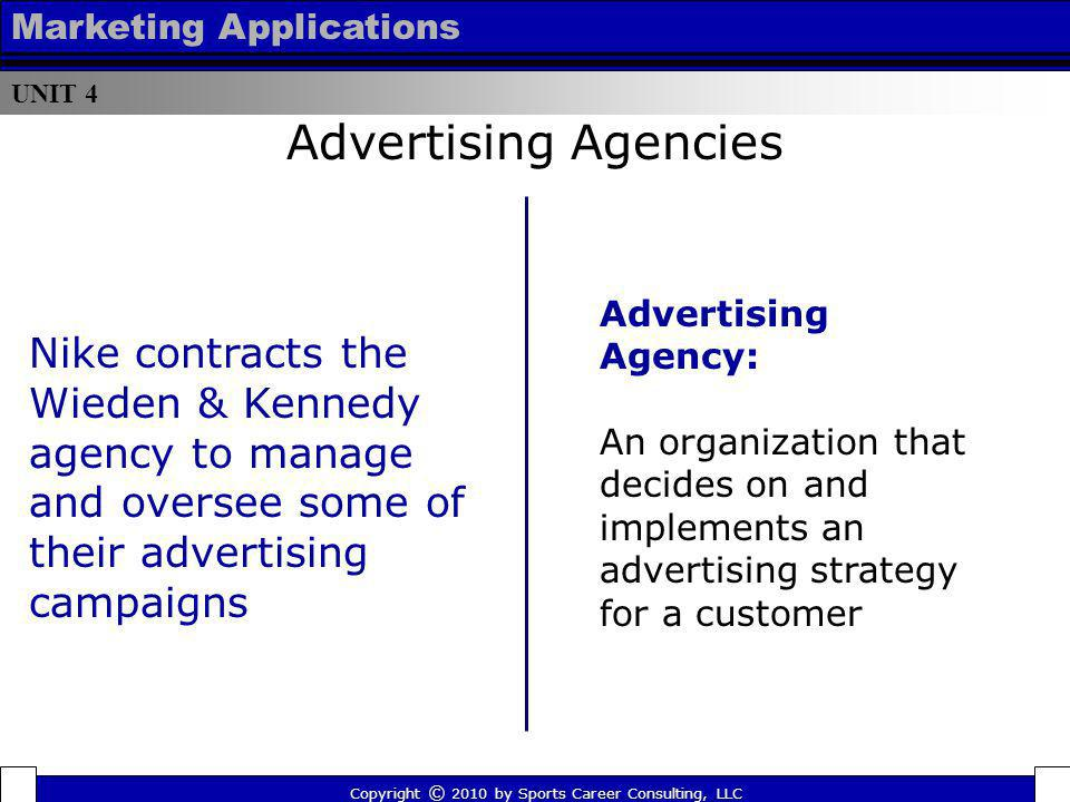UNIT 4 Marketing Applications Advertising Agency: An organization that decides on and implements an advertising strategy for a customer Advertising Ag