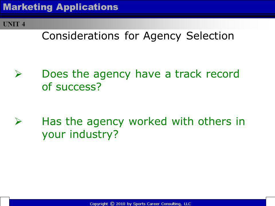 UNIT 4 Marketing Applications Does the agency have a track record of success? Has the agency worked with others in your industry? Considerations for A