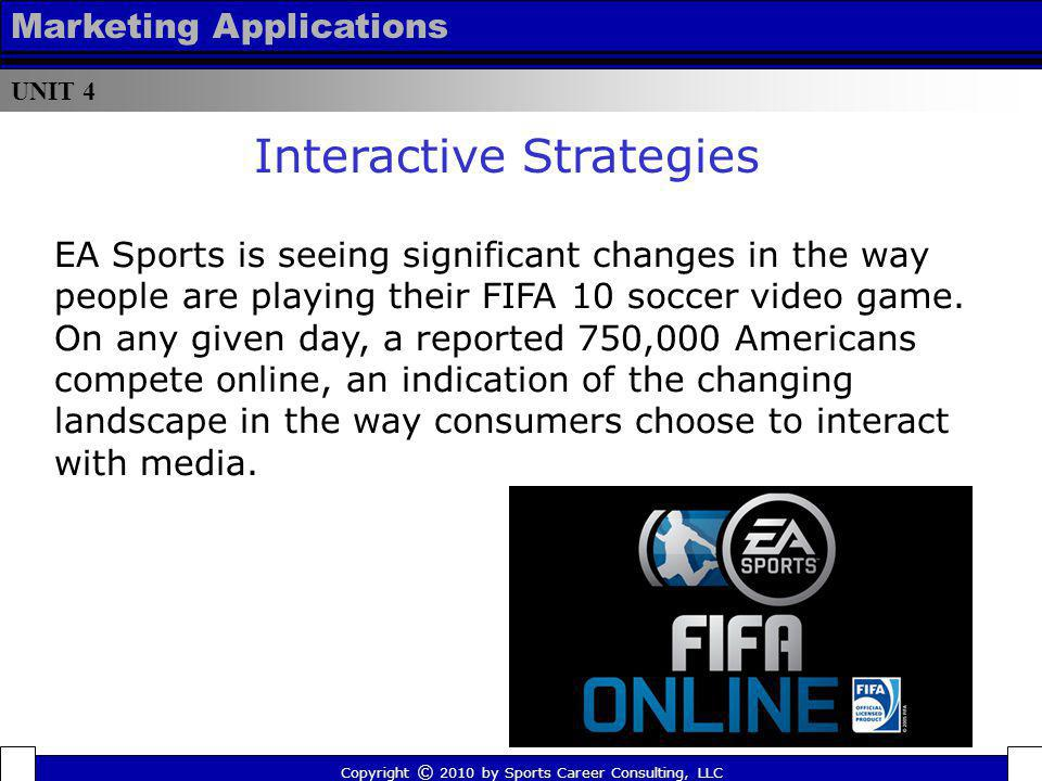 UNIT 4 Marketing Applications Copyright © 2010 by Sports Career Consulting, LLC EA Sports is seeing significant changes in the way people are playing