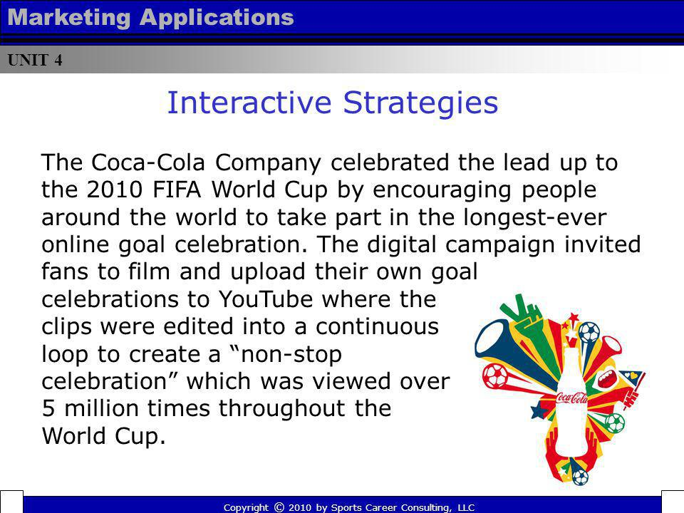 UNIT 4 Marketing Applications Copyright © 2010 by Sports Career Consulting, LLC The Coca-Cola Company celebrated the lead up to the 2010 FIFA World Cu