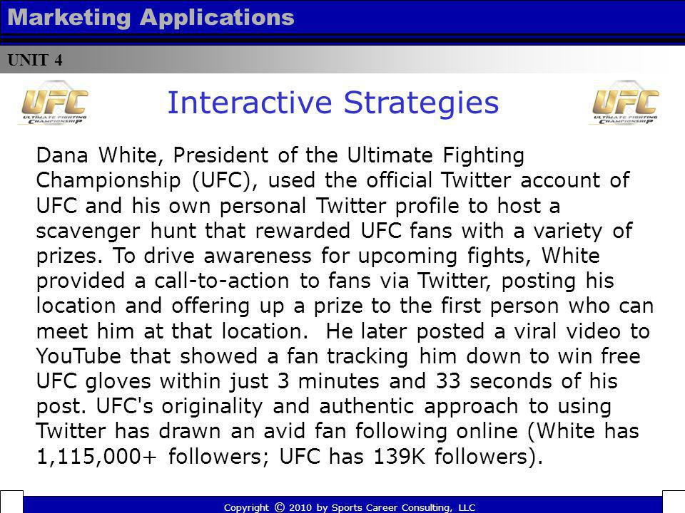 UNIT 4 Marketing Applications Copyright © 2010 by Sports Career Consulting, LLC Dana White, President of the Ultimate Fighting Championship (UFC), use
