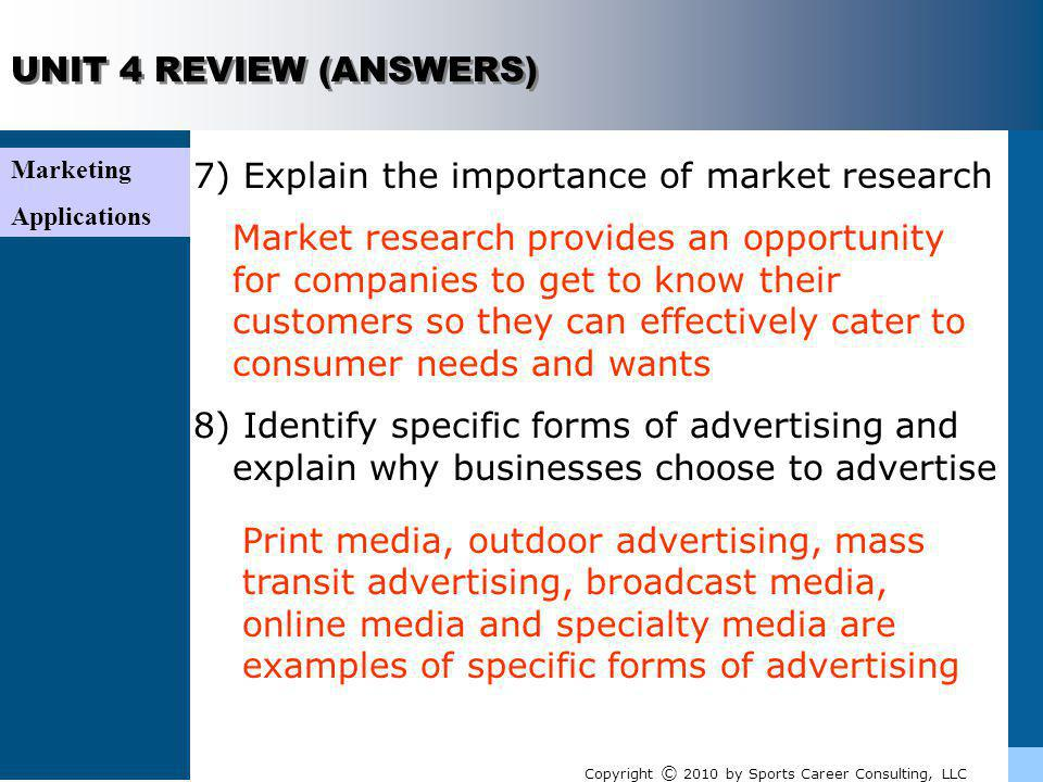 Marketing Applications UNIT 4 REVIEW (ANSWERS) 7) Explain the importance of market research Market research provides an opportunity for companies to g