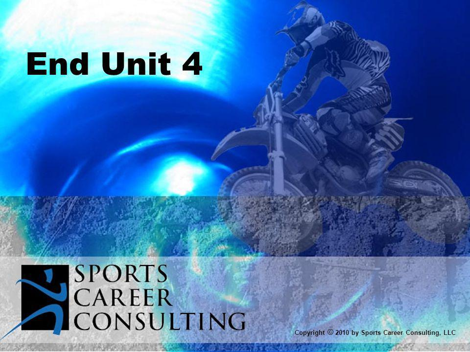 End Unit 4 Copyright © 2010 by Sports Career Consulting, LLC