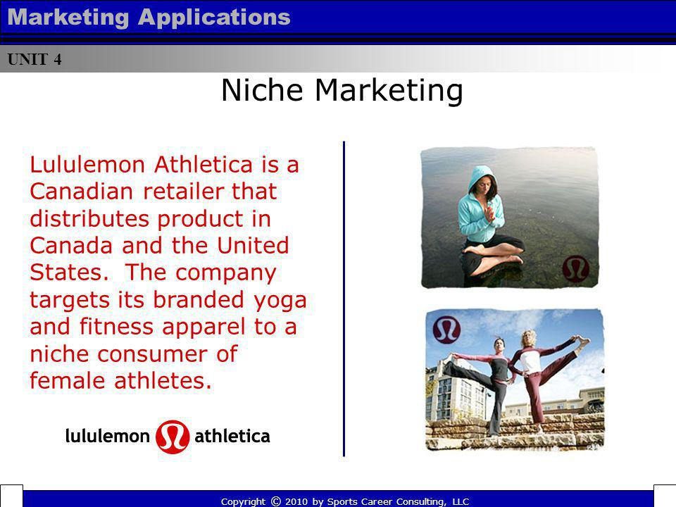 UNIT 4 Marketing Applications Lululemon Athletica is a Canadian retailer that distributes product in Canada and the United States. The company targets