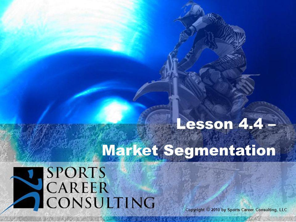 Lesson 4.4 – Market Segmentation Copyright © 2010 by Sports Career Consulting, LLC