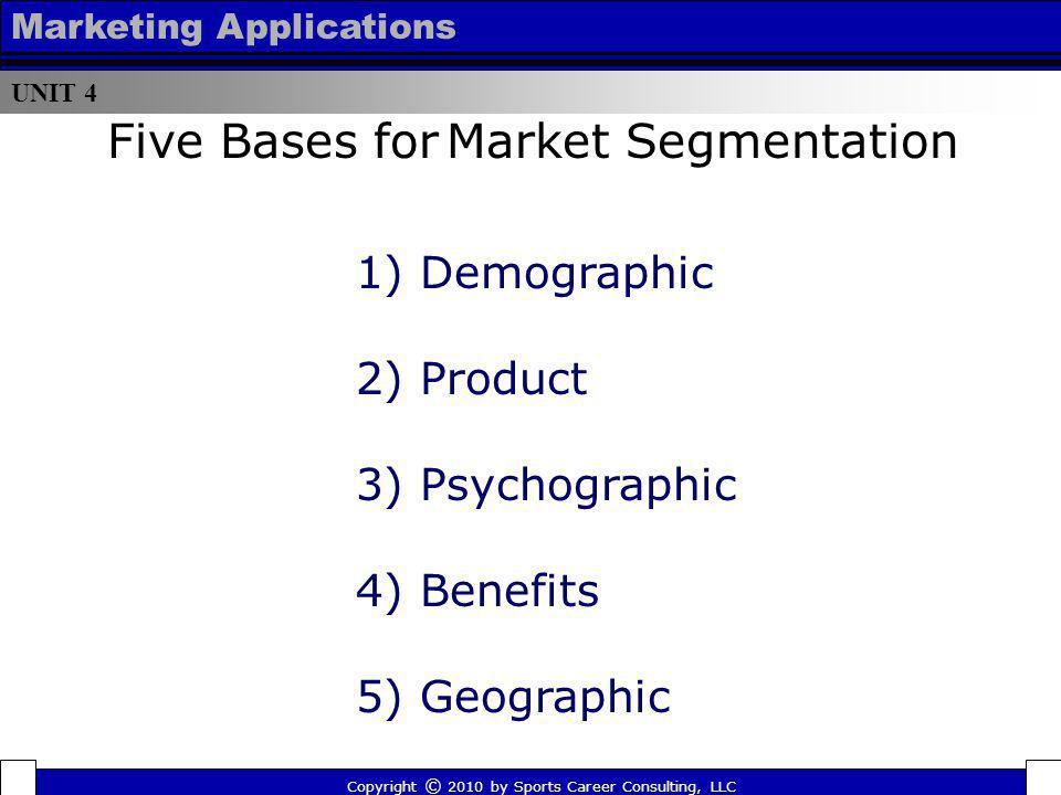 UNIT 4 Marketing Applications Five Bases for Market Segmentation 1) Demographic 2) Product 3) Psychographic 4) Benefits 5) Geographic Copyright © 2010