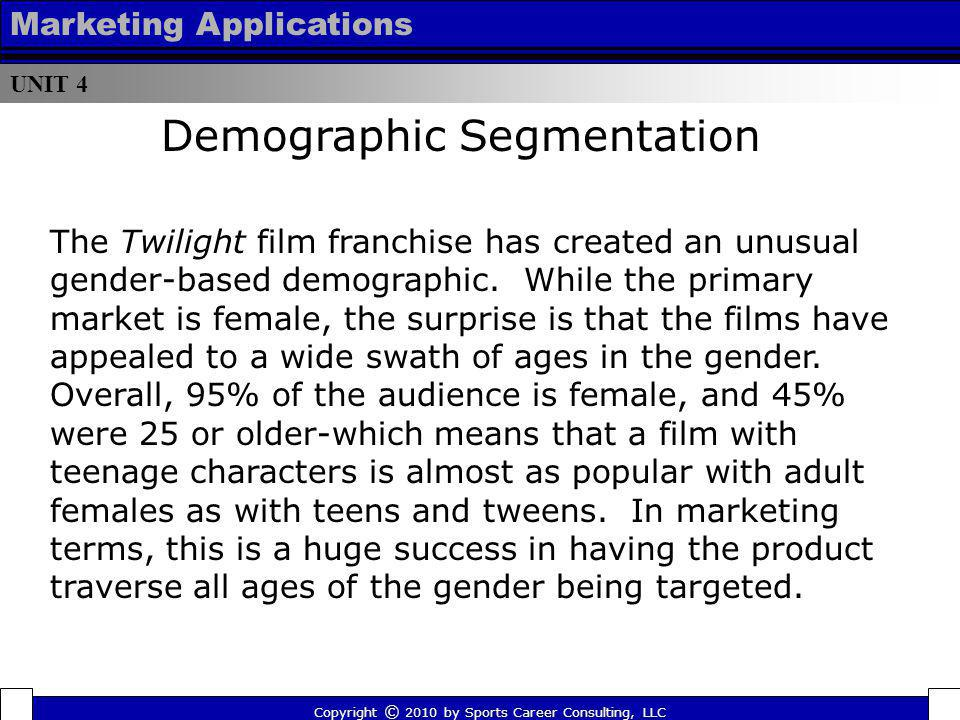 UNIT 4 Marketing Applications The Twilight film franchise has created an unusual gender-based demographic. While the primary market is female, the sur