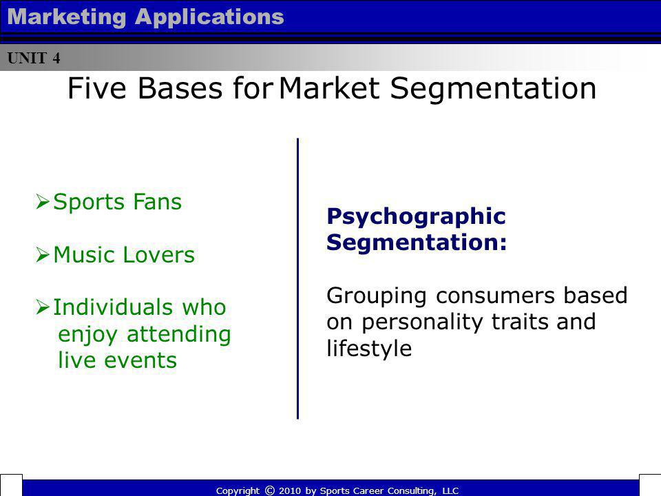 UNIT 4 Marketing Applications Five Bases for Market Segmentation Psychographic Segmentation: Grouping consumers based on personality traits and lifest