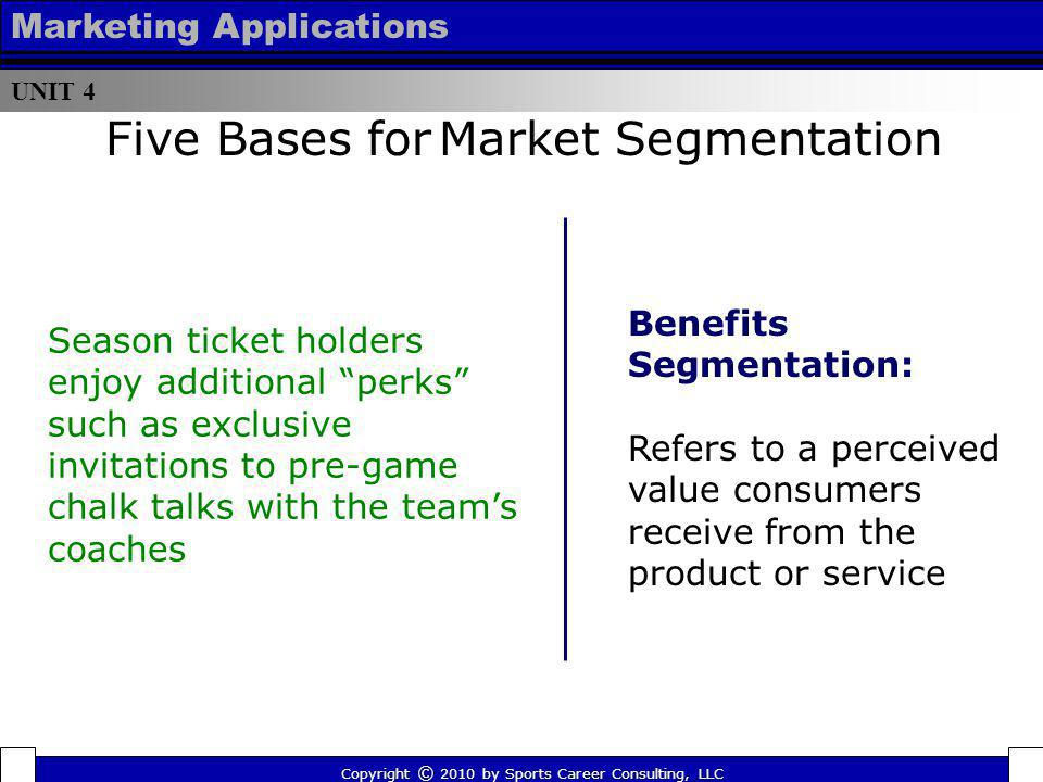 UNIT 4 Marketing Applications Five Bases for Market Segmentation Benefits Segmentation: Refers to a perceived value consumers receive from the product