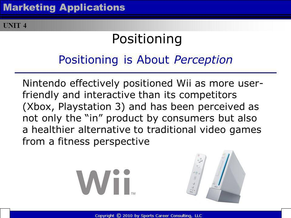 UNIT 4 Marketing Applications Positioning Copyright © 2010 by Sports Career Consulting, LLC Positioning is About Perception Nintendo effectively posit