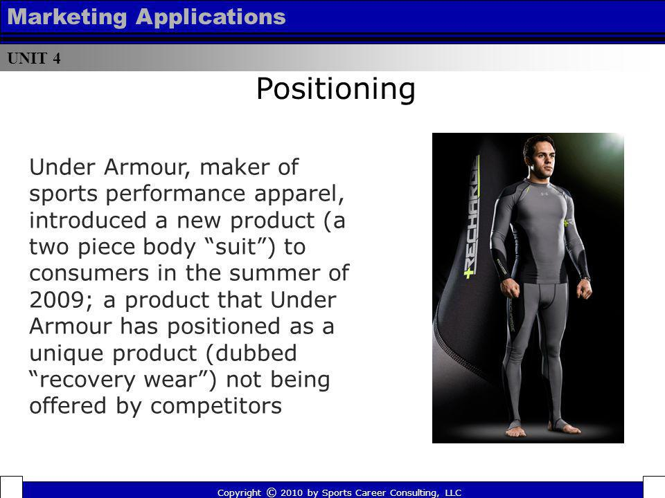 UNIT 4 Marketing Applications Positioning Copyright © 2010 by Sports Career Consulting, LLC Under Armour, maker of sports performance apparel, introdu