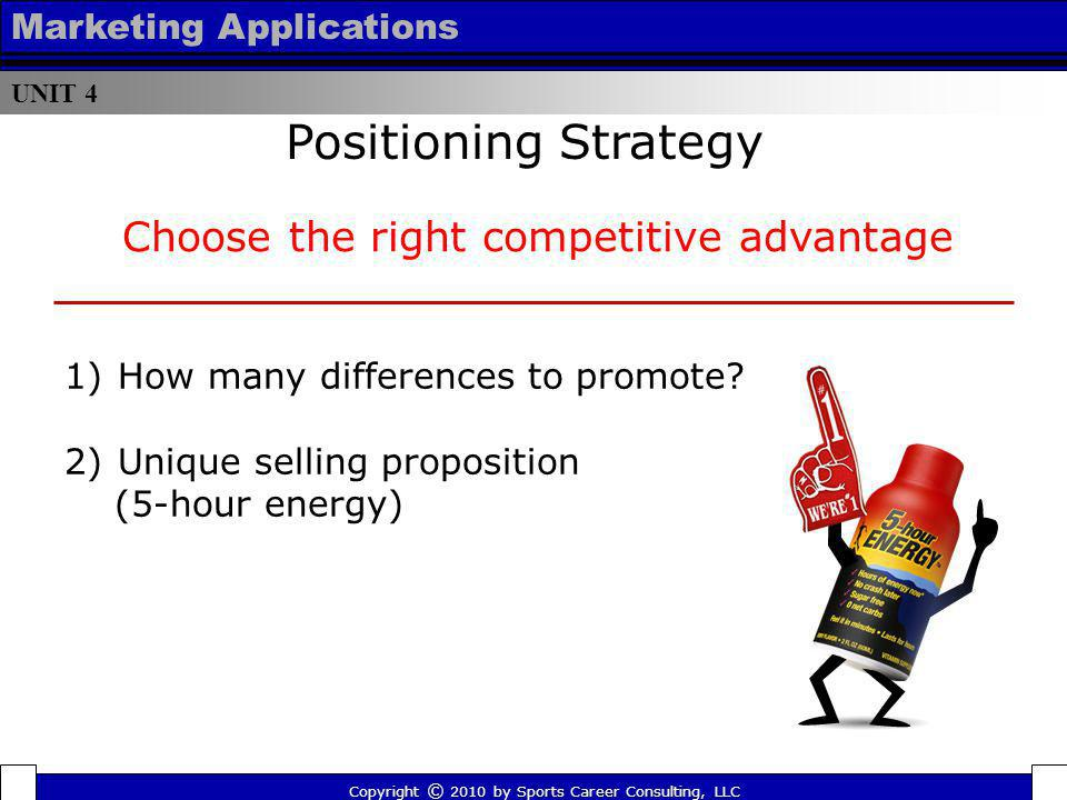 UNIT 4 Marketing Applications Positioning Strategy Copyright © 2010 by Sports Career Consulting, LLC Choose the right competitive advantage 1)How many