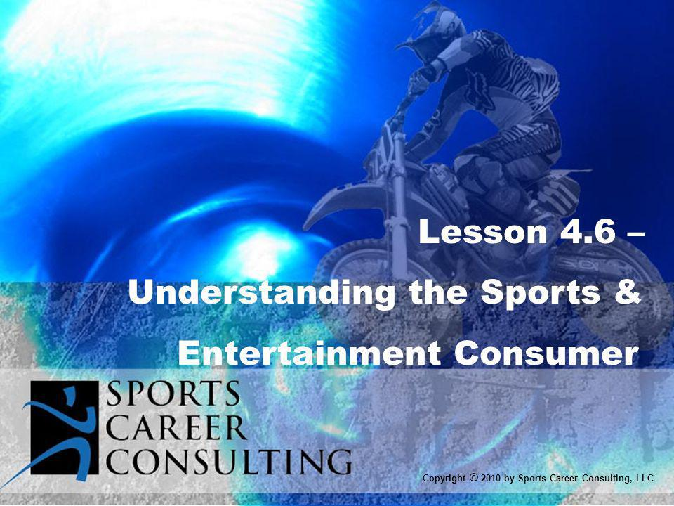 Lesson 4.6 – Understanding the Sports & Entertainment Consumer Copyright © 2010 by Sports Career Consulting, LLC