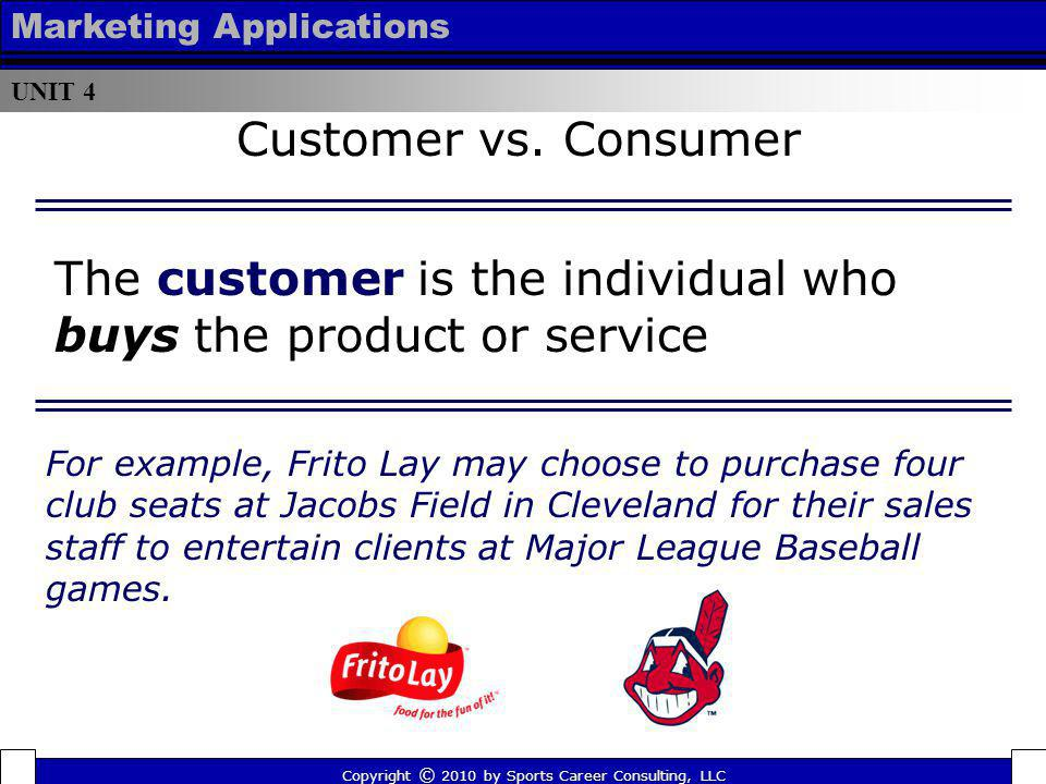 The customer is the individual who buys the product or service Copyright © 2010 by Sports Career Consulting, LLC UNIT 4 Marketing Applications Custome