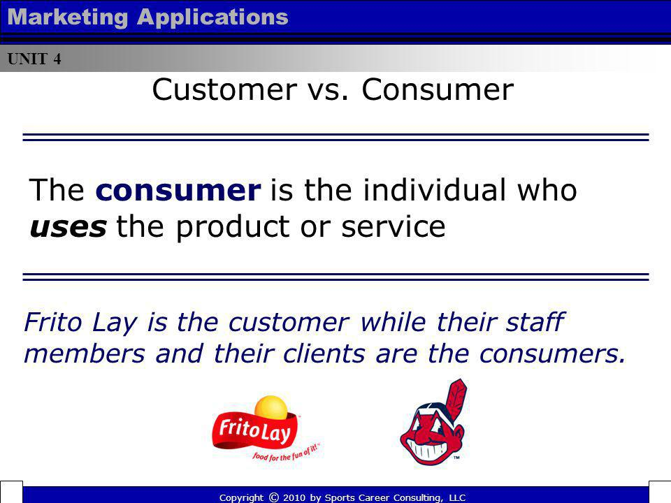 The consumer is the individual who uses the product or service Copyright © 2010 by Sports Career Consulting, LLC UNIT 4 Marketing Applications Frito L