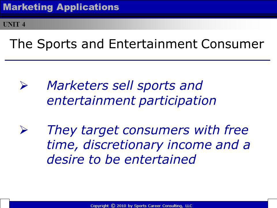 UNIT 4 Marketing Applications Marketers sell sports and entertainment participation They target consumers with free time, discretionary income and a d