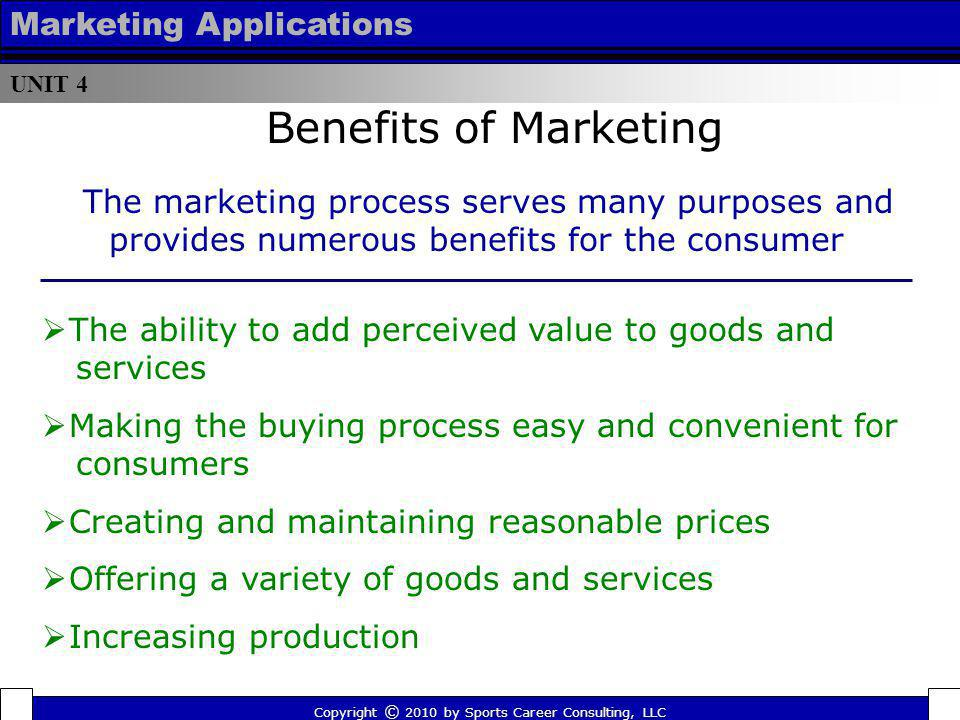 UNIT 4 Marketing Applications Benefits of Marketing Copyright © 2010 by Sports Career Consulting, LLC The marketing process serves many purposes and p