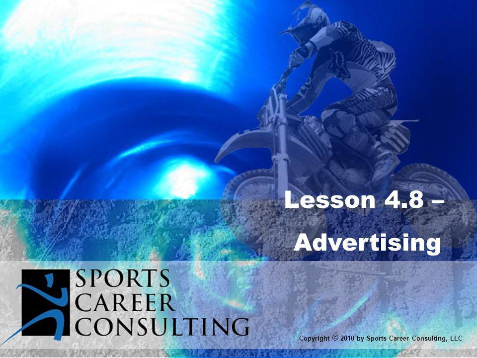 Lesson 4.8 – Advertising Copyright © 2010 by Sports Career Consulting, LLC