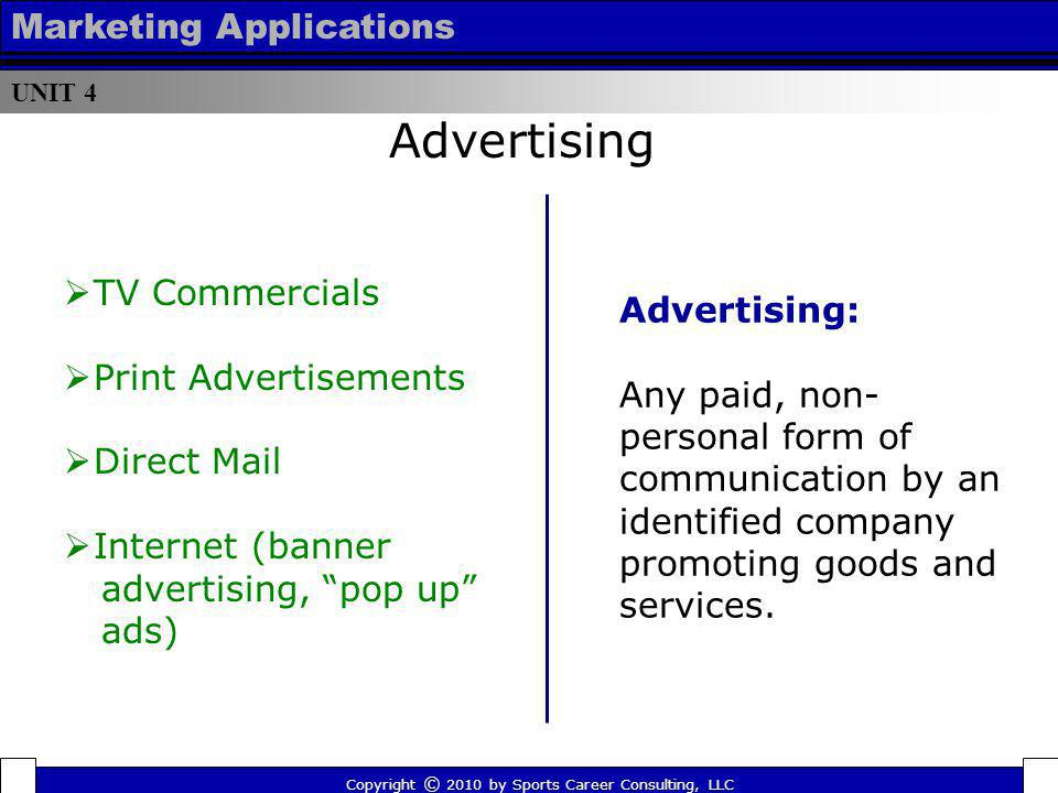 UNIT 4 Marketing Applications Advertising: Any paid, non- personal form of communication by an identified company promoting goods and services. Advert