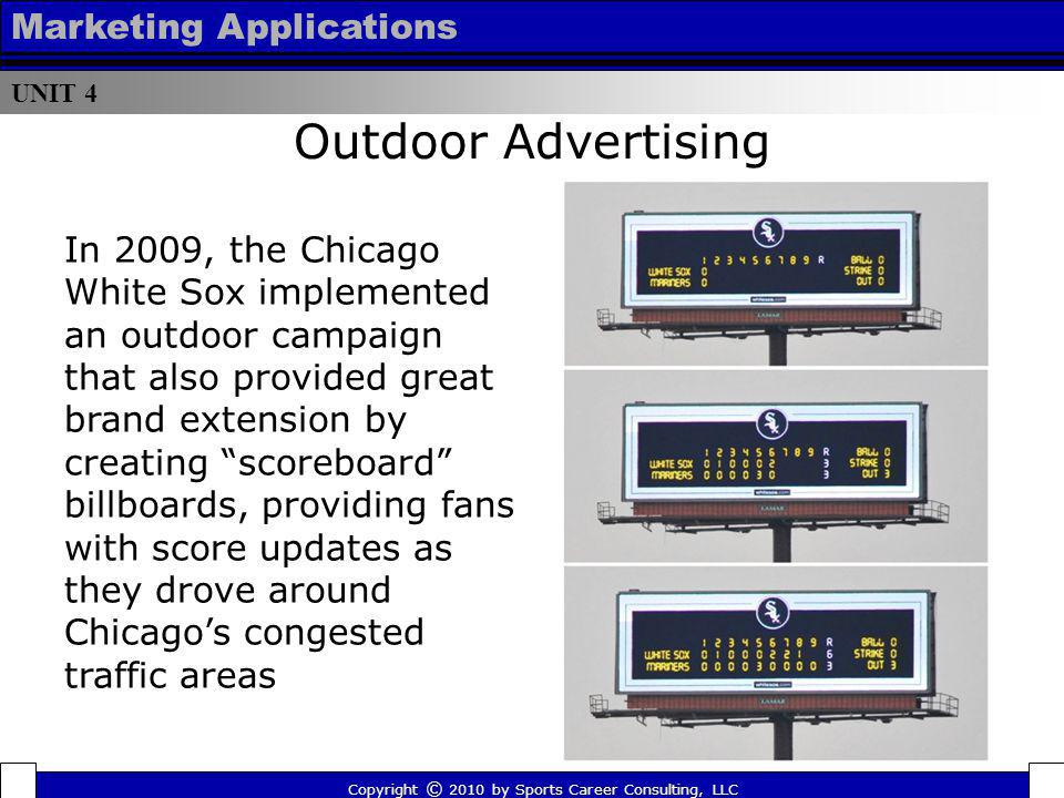 UNIT 4 Marketing Applications Copyright © 2010 by Sports Career Consulting, LLC Outdoor Advertising In 2009, the Chicago White Sox implemented an outd