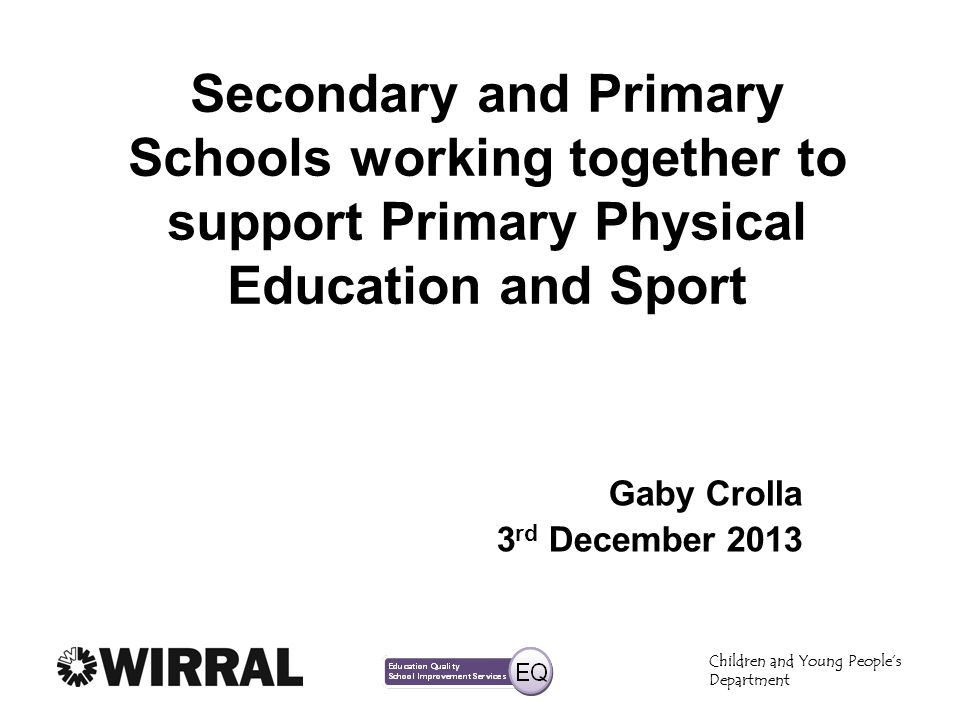 Children and Young Peoples Department Secondary and Primary Schools working together to support Primary Physical Education and Sport Gaby Crolla 3 rd December 2013 Children and Young Peoples Department